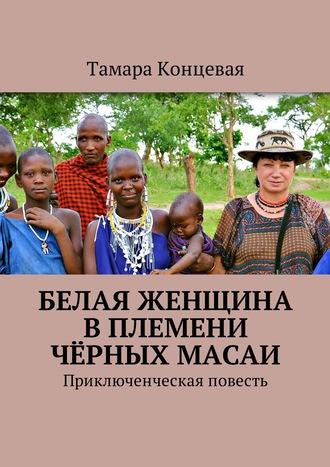 Тамара Концевая, Белая женщина вплемени чёрных масаи. Приключенческая повесть
