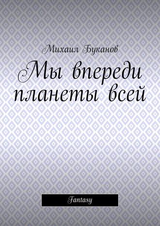 Михаил Буканов, Мы впереди планетывсей. Fantasy
