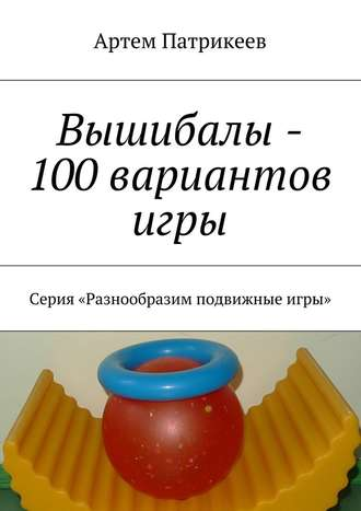 Артем Патрикеев, Вышибалы – 100 вариантов игры. Серия «Разнообразим подвижные игры»