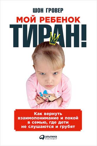 Шон Гровер, Мой ребенок – тиран! Как вернуть взаимопонимание и покой в семью, где дети не слушаются и грубят