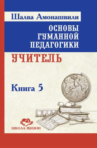 Шалва Амонашвили, Основы гуманной педагогики. Книга 5. Учитель