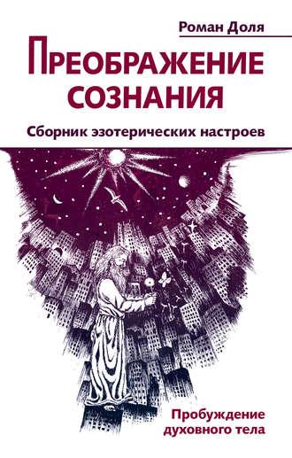 Роман Доля, Преображение сознания. Сборник эзотерических настроев. Пробуждение духовного тела