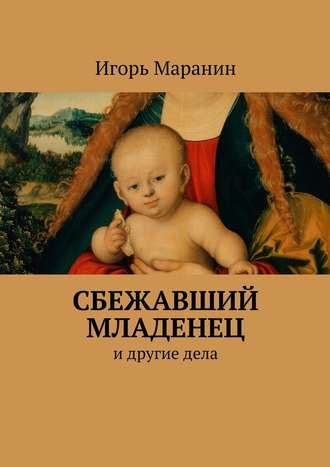 Игорь Маранин, Сбежавший младенец. Идругиедела