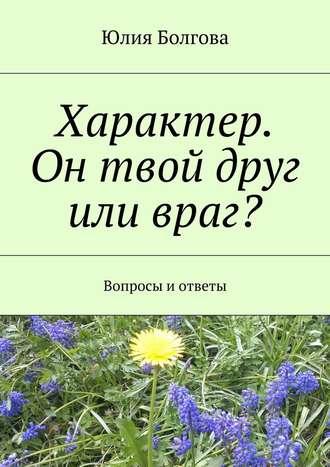 Юлия Болгова, Характер. Он твой друг или враг? Вопросы иответы