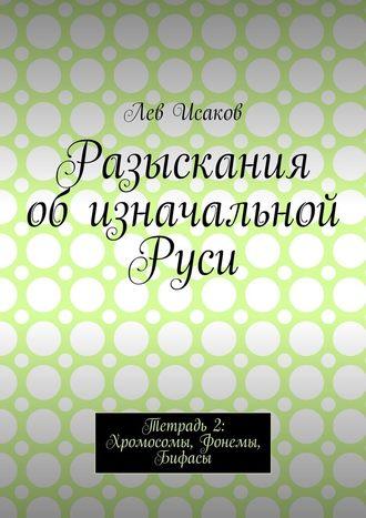 Лев Исаков, Разыскания об изначальной Руси. Тетрадь 2: Хромосомы, Фонемы, Бифасы