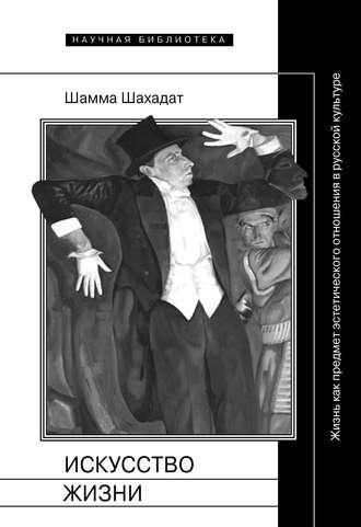 Шамма Шахадат, Искусство жизни: Жизнь как предмет эстетического отношения в русской культуре XVI–XX веков