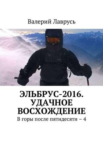 Валерий Лаврусь, Эльбрус-2016. Удачное восхождение. Вгоры после пятидесяти – 4