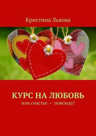 Кристина Львова, Курс налюбовь. Или счастье– повсюду!