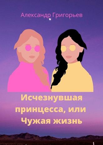 Александр Григорьев, Исчезнувшая принцесса, или Чужая жизнь
