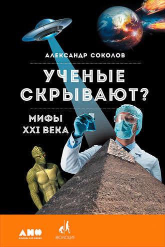 Александр Соколов, Ученые скрывают? Мифы XXI века