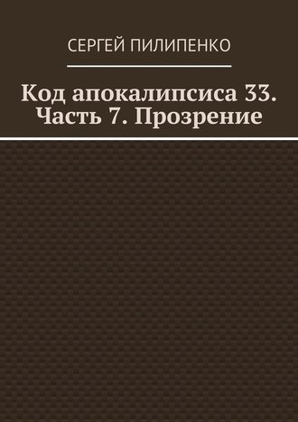 Сергей Пилипенко, Код апокалипсиса 33. Часть 7. Прозрение