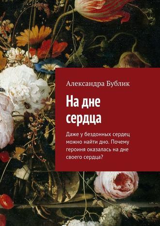 Александра Бублик, Надне сердца. Даже убездонных сердец можно найти дно. Почему героиня оказалась надне своего сердца?