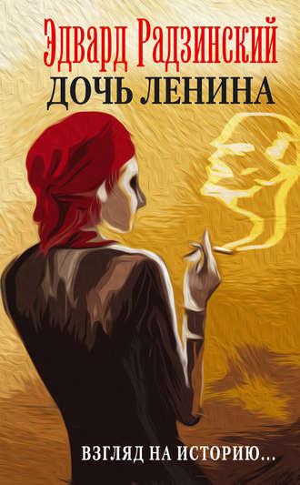 Эдвард Радзинский, Дочь Ленина. Взгляд на историю… (сборник)