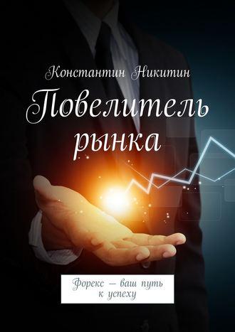 Константин Никитин, Повелитель рынка. Форекс – ваш путь куспеху