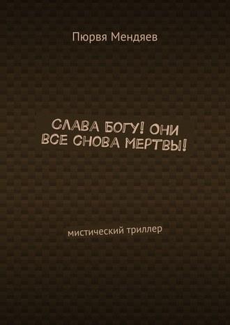 Пюрвя Мендяев, Слава Богу! Они все снова мертвы! Мистический триллер