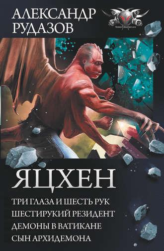 Александр Рудазов, Яцхен: Три глаза и шесть рук. Шестирукий резидент. Демоны в Ватикане. Сын архидемона