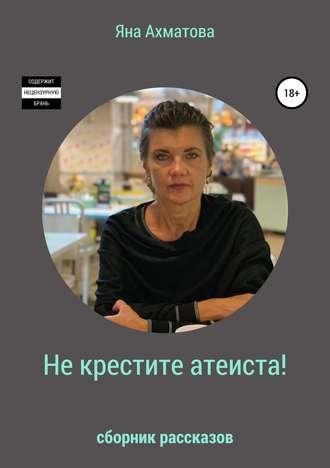 Яна Ахматова, Не крестите атеиста! Сборник рассказов