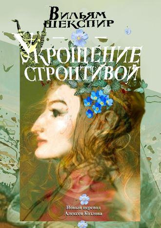 Вильям Шекспир, Укрощение строптивой. Новый перевод Алексея Козлова
