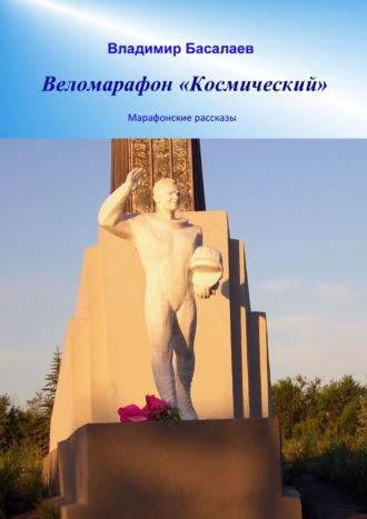 Владимир Басалаев, Веломарафон «Космический». Марафонские рассказы