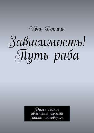 Иван Докшин, Зависимость! Путь раба. Даже лёгкое увлечение может стать приговором