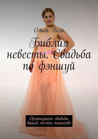 Ольга Вега, Библия невесты. Свадьба по фэншуй. Организация свадьбы вашей мечты пошагово