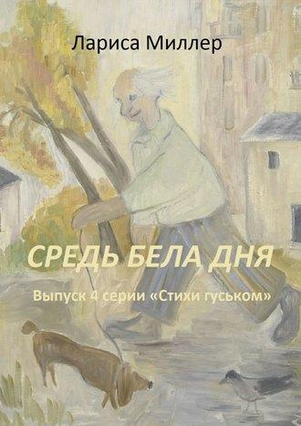 Лариса Миллер, Средь бела дня. Выпуск 4 серии «Стихи гуськом»