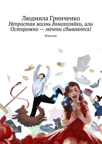 Людмила Гринченко, Непростая жизнь домохозяйки, или Осторожно– мечты сбываются! Фэнтези