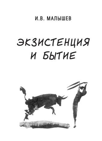 Игорь Малышев, Экзистенция и бытие