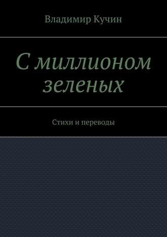 Владимир Кучин, Смиллионом зеленых. Стихи и переводы