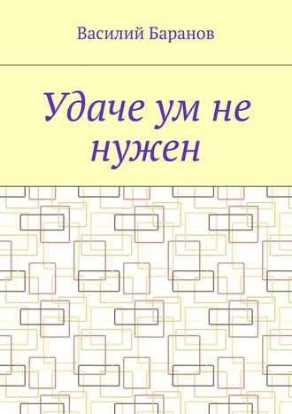 Василий Баранов, Удаче ум не нужен