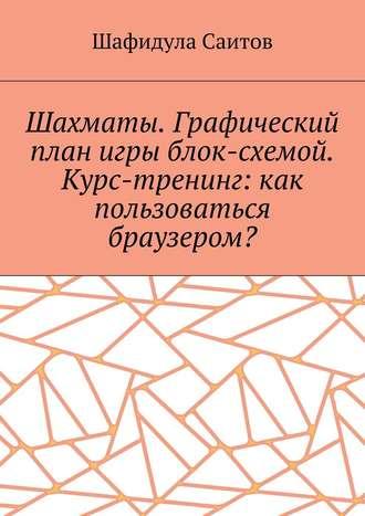 Шафидула Саитов, Шахматы. Графический план игры блок-схемой. Курс-тренинг: как пользоваться браузером?