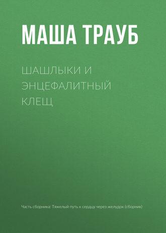 Маша Трауб, Шашлыки и энцефалитный клещ