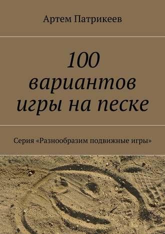 Артем Патрикеев, 100 вариантов игры на песке. Серия «Разнообразим подвижные игры»