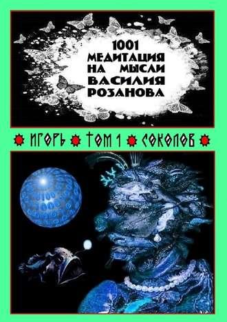 Игорь Соколов, 1001 медитация на мысли Василия Розанова. Том 1