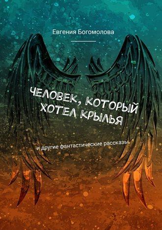 Евгения Богомолова, Человек, который хотел крылья. Идругие фантастические рассказы