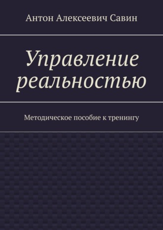 Антон Савин, Управление реальностью. Методическое пособие ктренингу
