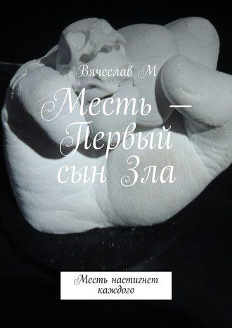 Вячеслав М, Месть – Первый сын Зла. Месть настигнет каждого