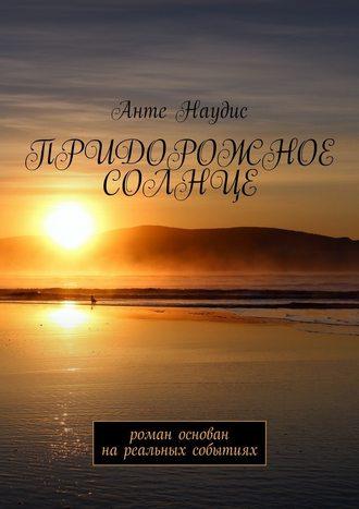 Анте Наудис, Придорожное солнце. Роман основан нареальных событиях