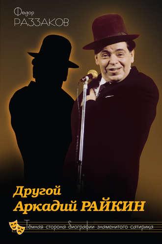 Федор Раззаков, Другой Аркадий Райкин. Темная сторона биографии знаменитого сатирика