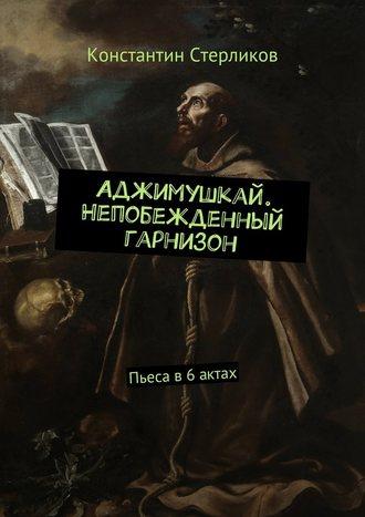 Константин Стерликов, Аджимушкай. Непобежденный гарнизон. Пьеса в6актах
