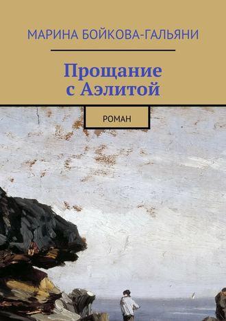 Марина Бойкова-Гальяни, Прощание сАэлитой. Роман