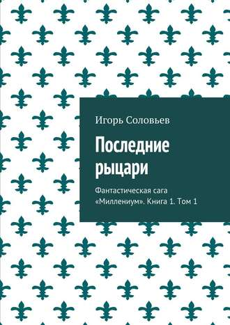 Игорь Соловьев, Последние рыцари. Фантастическая сага «Миллениум». Книга1. Том 1