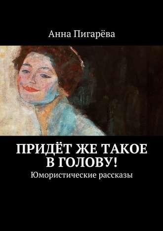 Анна Пигарёва, Придётже такое вголову! Юмористические рассказы