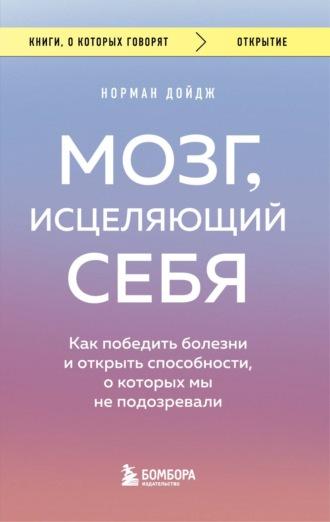 Норман Дойдж, Мозг, исцеляющий себя. Реальные истории людей, которые победили болезни, преобразили свой мозг и обнаружили способности, о которых не подозревали