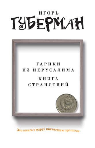 Игорь Губерман, Гарики из Иерусалима. Книга странствий (сборник)