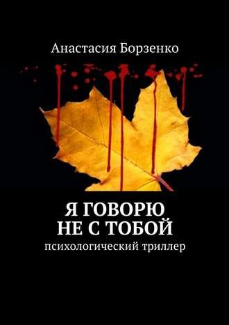 Анастасия Борзенко, Я говорю не с тобой. Психологический триллер