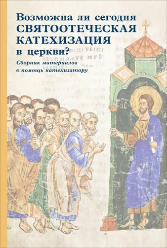 Сборник статей, Возможна ли сегодня святоотеческая катехизация в церкви? Сборник материалов в помощь катехизатору