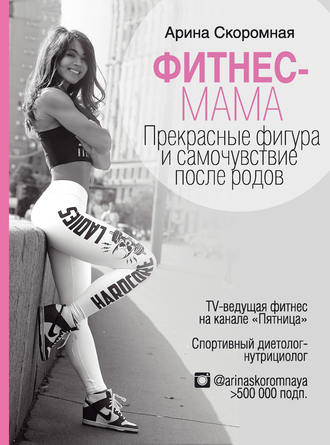 Арина Скоромная, Фитнес-мама. Прекрасные фигура и самочувствие после родов