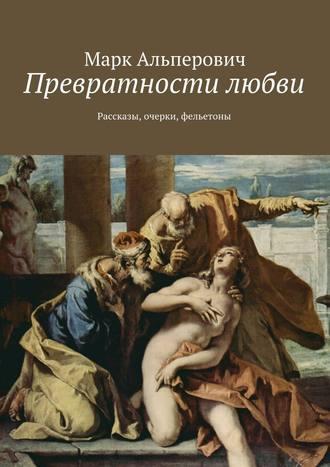 Марк Альперович, Превратности любви. Рассказы, очерки, фельетоны
