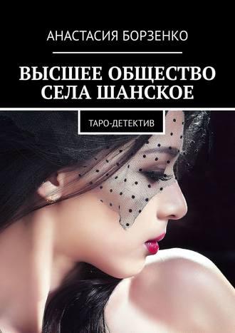 Анастасия Борзенко, ВЫСШЕЕ ОБЩЕСТВО СЕЛА ШАНСКОЕ. ТАРО-ДЕТЕКТИВ